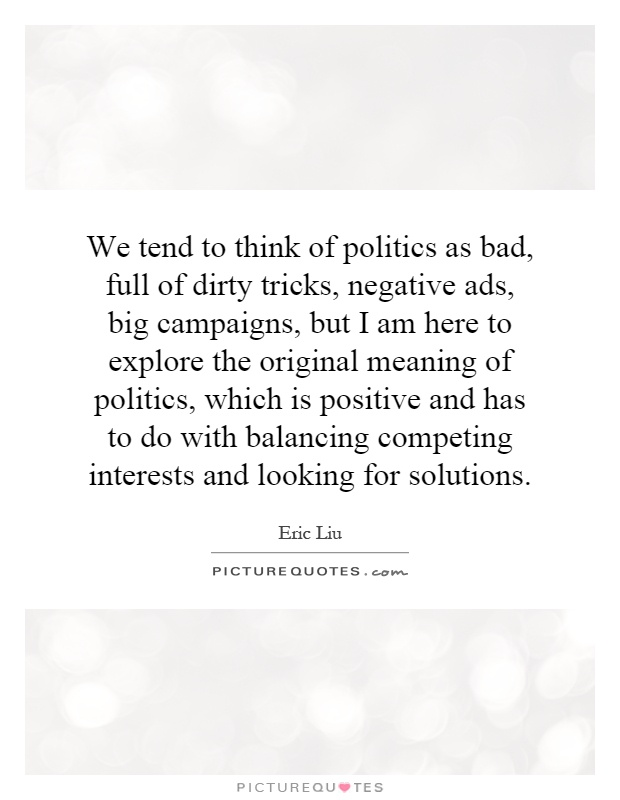 We tend to think of politics as bad, full of dirty tricks, negative ads, big campaigns, but I am here to explore the original meaning of politics, which is positive and has to do with balancing competing interests and looking for solutions Picture Quote #1