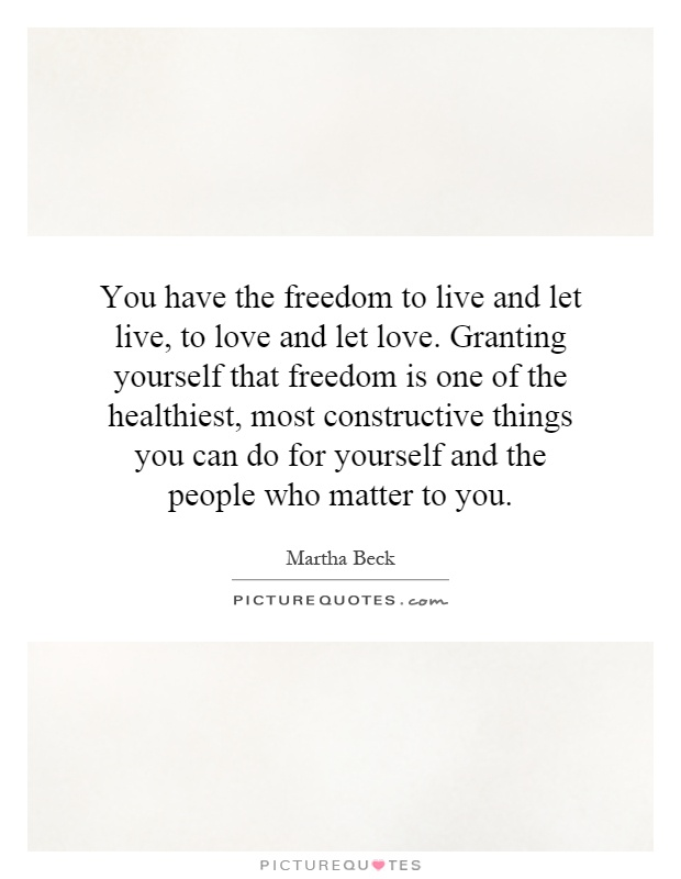 You Have The Freedom To Live And Let Live To Love And Let