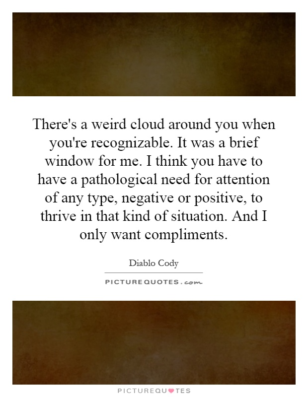 There's a weird cloud around you when you're recognizable. It was a brief window for me. I think you have to have a pathological need for attention of any type, negative or positive, to thrive in that kind of situation. And I only want compliments Picture Quote #1
