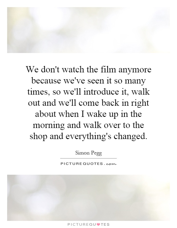 We don't watch the film anymore because we've seen it so many times, so we'll introduce it, walk out and we'll come back in right about when I wake up in the morning and walk over to the shop and everything's changed Picture Quote #1