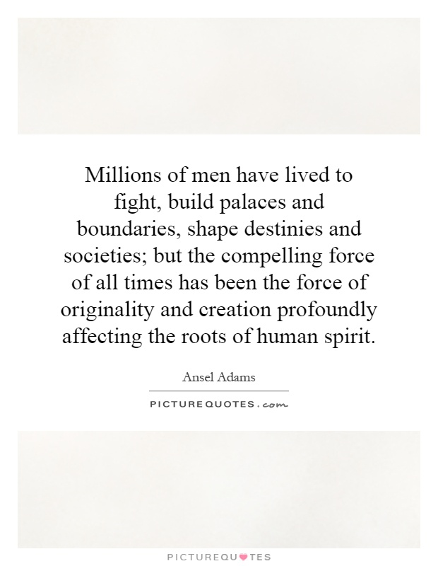 Millions of men have lived to fight, build palaces and boundaries, shape destinies and societies; but the compelling force of all times has been the force of originality and creation profoundly affecting the roots of human spirit Picture Quote #1