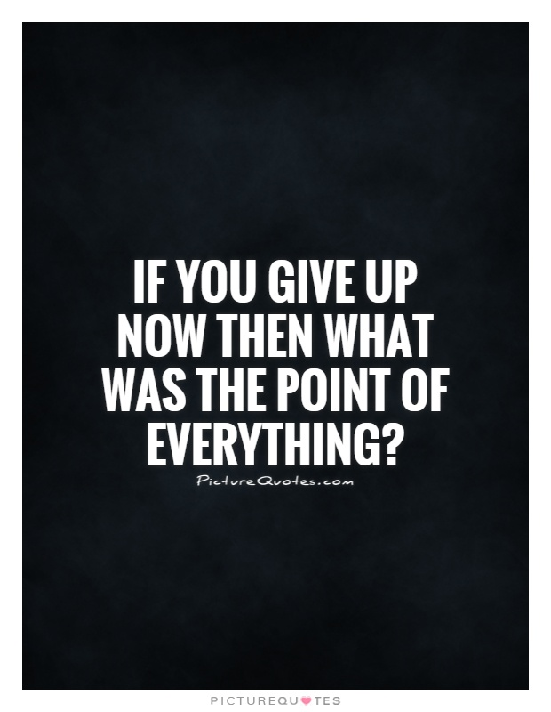 If you give up now then what was the point of everything? Picture Quote #1