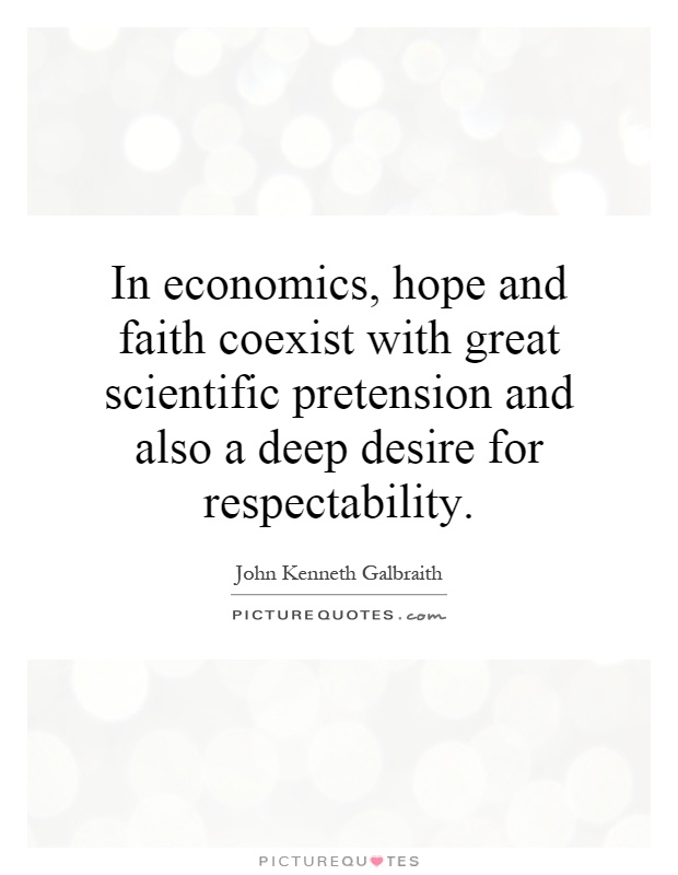 In economics, hope and faith coexist with great scientific pretension and also a deep desire for respectability Picture Quote #1