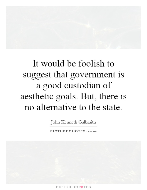 It would be foolish to suggest that government is a good custodian of aesthetic goals. But, there is no alternative to the state Picture Quote #1