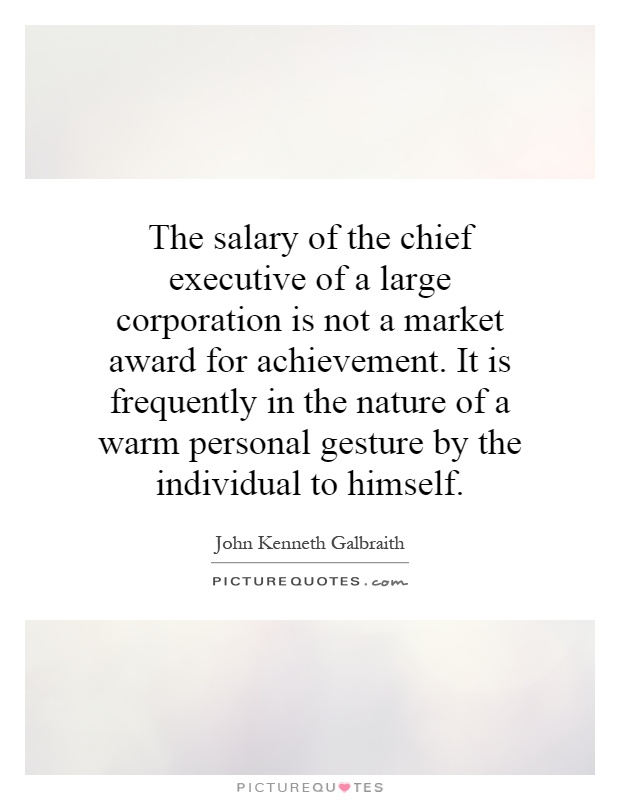 The salary of the chief executive of a large corporation is not a market award for achievement. It is frequently in the nature of a warm personal gesture by the individual to himself Picture Quote #1