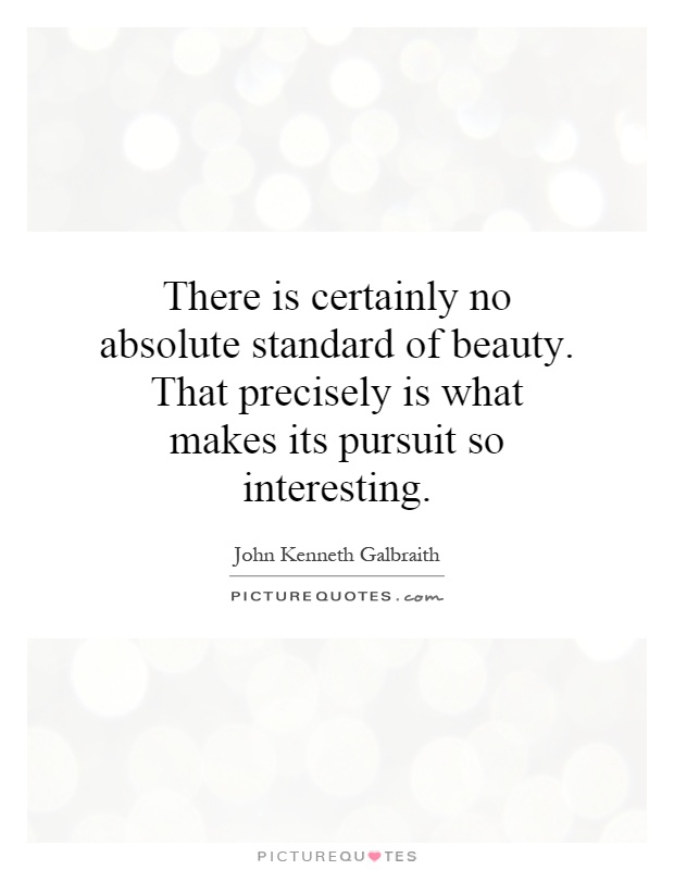 There is certainly no absolute standard of beauty. That precisely is what makes its pursuit so interesting Picture Quote #1