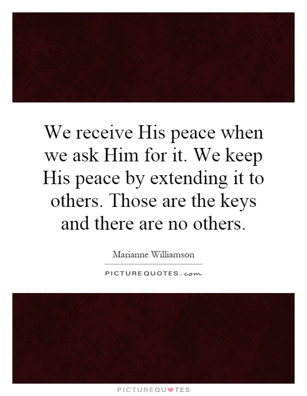 We receive His peace when we ask Him for it. We keep His peace by extending it to others. Those are the keys and there are no others Picture Quote #1