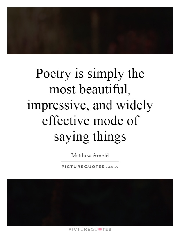Poetry is simply the most beautiful, impressive, and widely effective mode of saying things Picture Quote #1