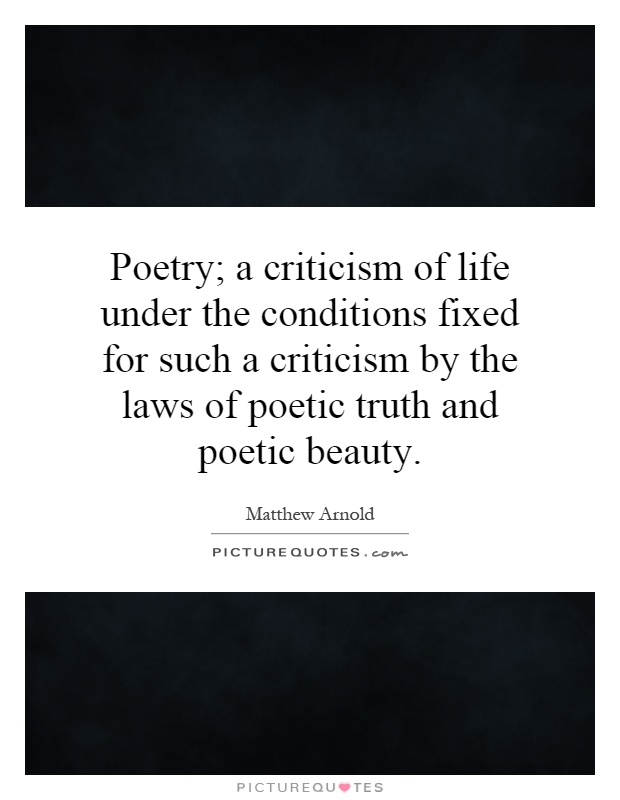 Poetry; a criticism of life under the conditions fixed for such a criticism by the laws of poetic truth and poetic beauty Picture Quote #1