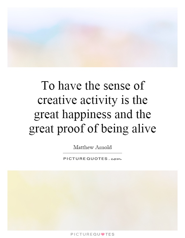 To have the sense of creative activity is the great happiness and the great proof of being alive Picture Quote #1