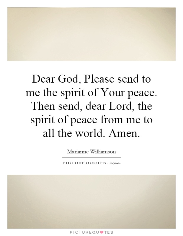 Dear God, Please send to me the spirit of Your peace. Then send, dear Lord, the spirit of peace from me to all the world. Amen Picture Quote #1