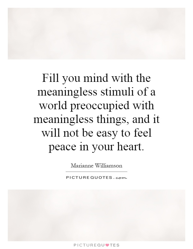 Fill you mind with the meaningless stimuli of a world preoccupied with meaningless things, and it will not be easy to feel peace in your heart Picture Quote #1