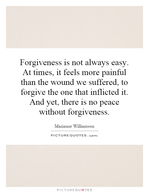 Forgiveness is not always easy. At times, it feels more painful than the wound we suffered, to forgive the one that inflicted it. And yet, there is no peace without forgiveness Picture Quote #1