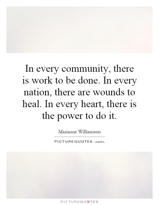In every community, there is work to be done. In every nation, there are wounds to heal. In every heart, there is the power to do it Picture Quote #1