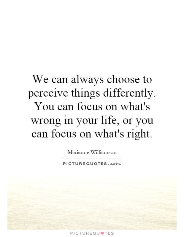 We can always choose to perceive things differently. You can focus on what's wrong in your life, or you can focus on what's right Picture Quote #1