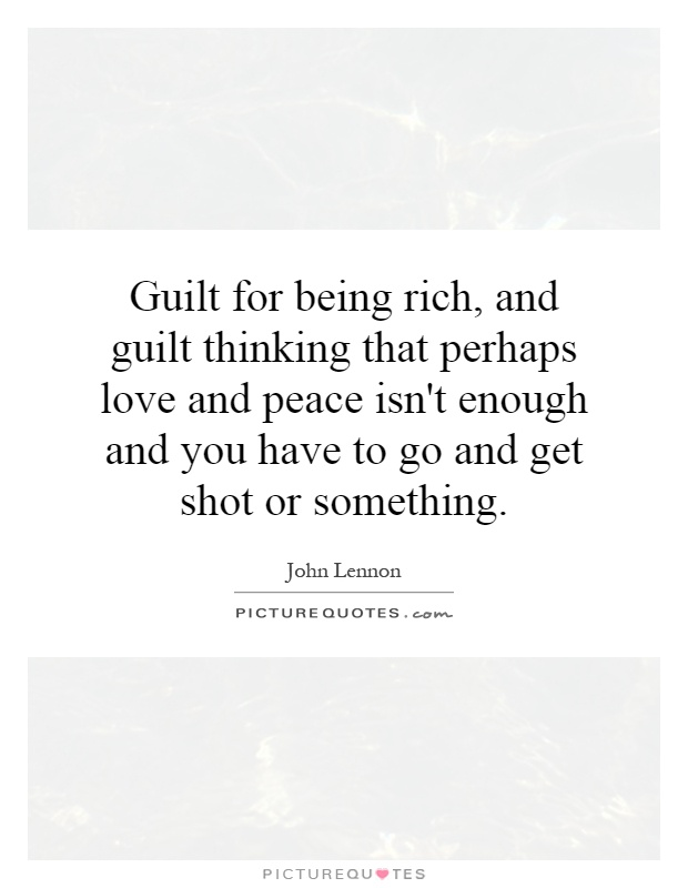Guilt for being rich, and guilt thinking that perhaps love and peace isn't enough and you have to go and get shot or something Picture Quote #1
