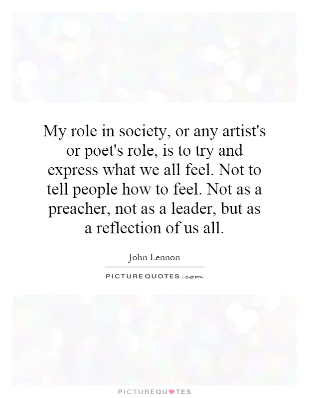 My role in society, or any artist's or poet's role, is to try and express what we all feel. Not to tell people how to feel. Not as a preacher, not as a leader, but as a reflection of us all Picture Quote #1