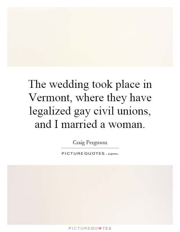 The wedding took place in Vermont, where they have legalized gay civil unions, and I married a woman Picture Quote #1