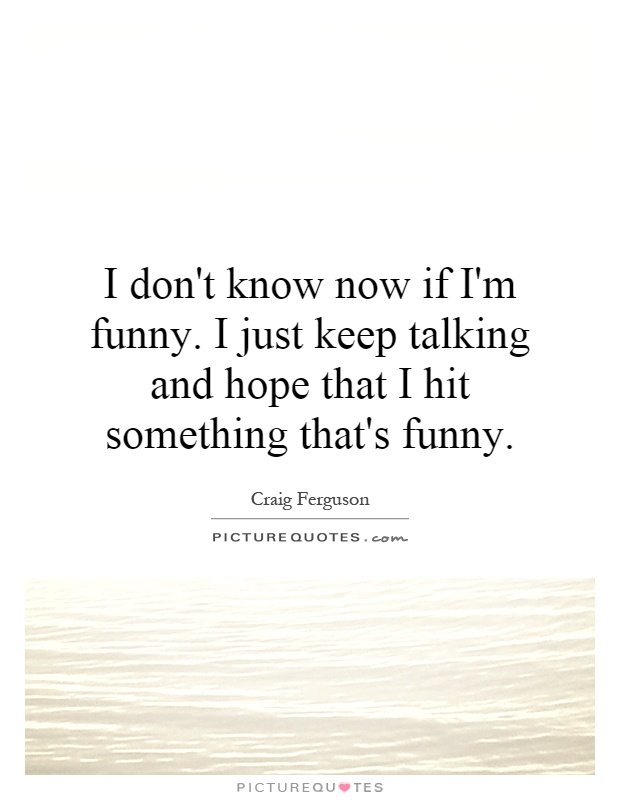 I don't know now if I'm funny. I just keep talking and hope that I hit something that's funny Picture Quote #1