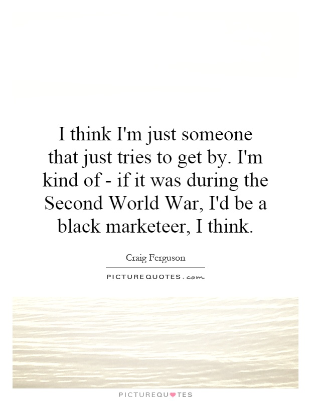 I think I'm just someone that just tries to get by. I'm kind of - if it was during the Second World War, I'd be a black marketeer, I think Picture Quote #1