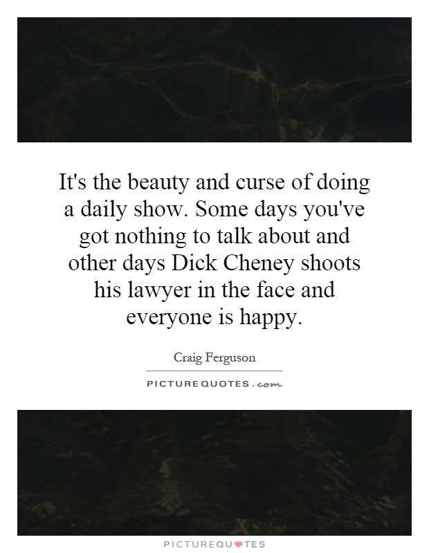 It's the beauty and curse of doing a daily show. Some days you've got nothing to talk about and other days Dick Cheney shoots his lawyer in the face and everyone is happy Picture Quote #1