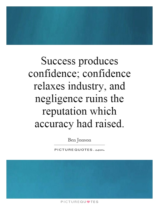 Success produces confidence; confidence relaxes industry, and negligence ruins the reputation which accuracy had raised Picture Quote #1