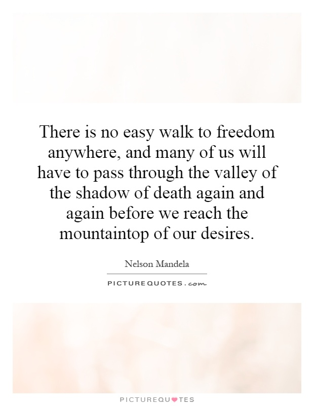 There is no easy walk to freedom anywhere, and many of us will have to pass through the valley of the shadow of death again and again before we reach the mountaintop of our desires Picture Quote #1