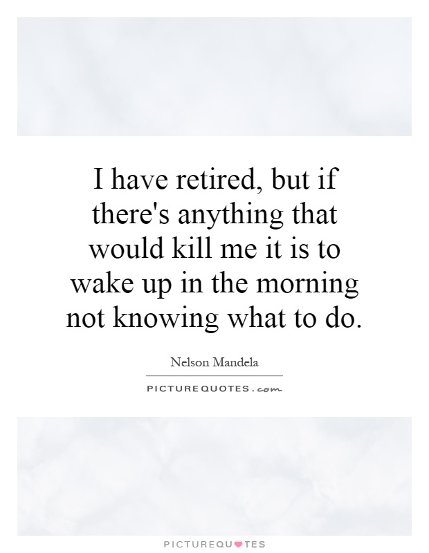 I have retired, but if there's anything that would kill me it is to wake up in the morning not knowing what to do Picture Quote #1