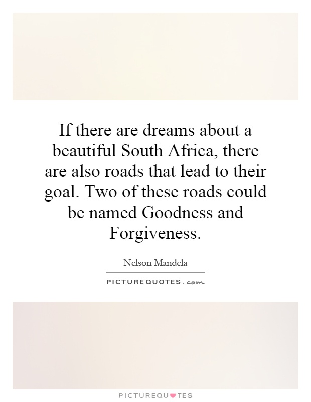 If there are dreams about a beautiful South Africa, there are also roads that lead to their goal. Two of these roads could be named Goodness and Forgiveness Picture Quote #1