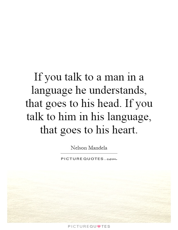 If you talk to a man in a language he understands, that goes to his head. If you talk to him in his language, that goes to his heart Picture Quote #1