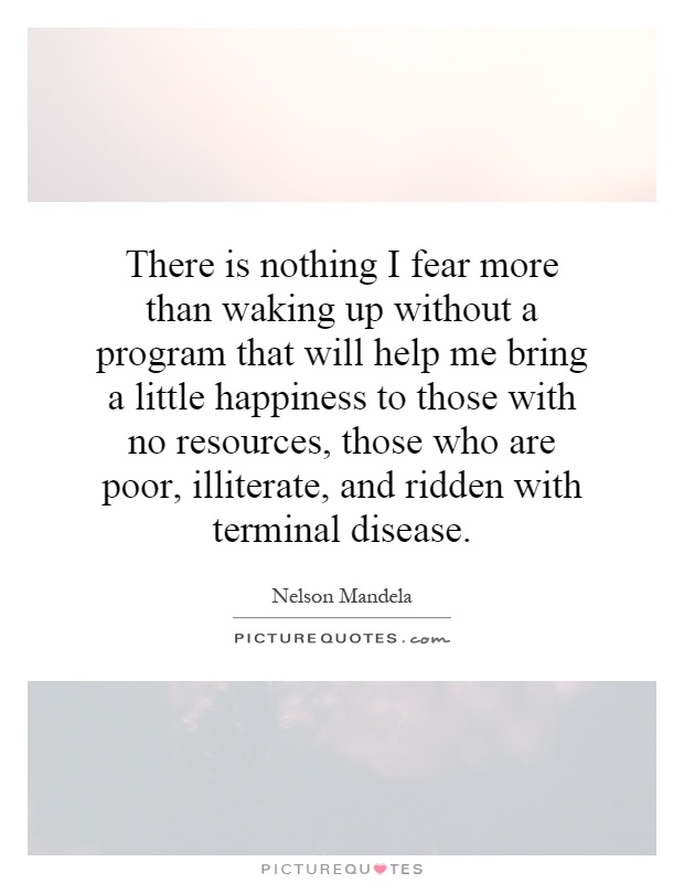 There is nothing I fear more than waking up without a program that will help me bring a little happiness to those with no resources, those who are poor, illiterate, and ridden with terminal disease Picture Quote #1