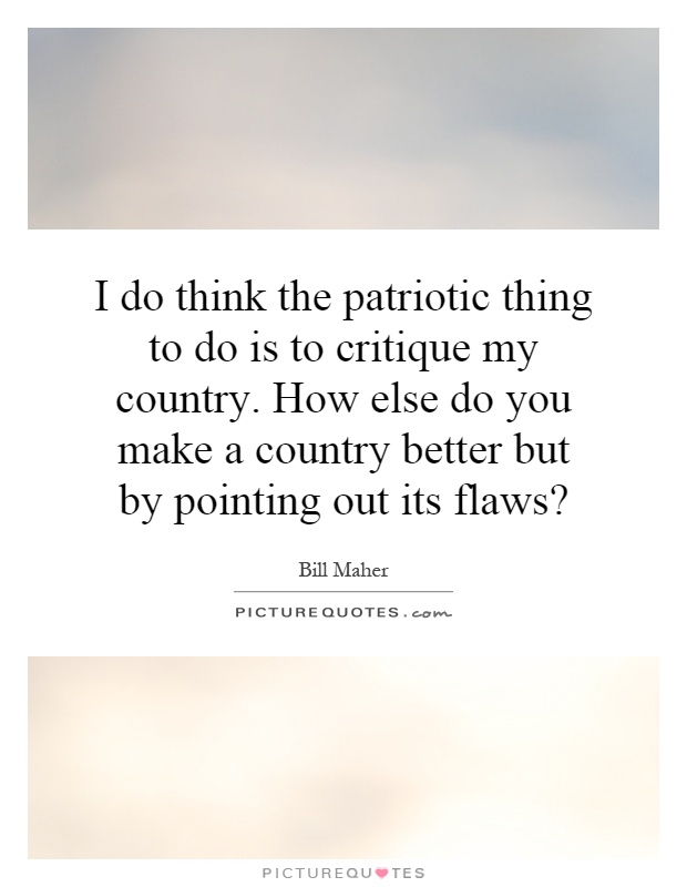 I do think the patriotic thing to do is to critique my country. How else do you make a country better but by pointing out its flaws? Picture Quote #1