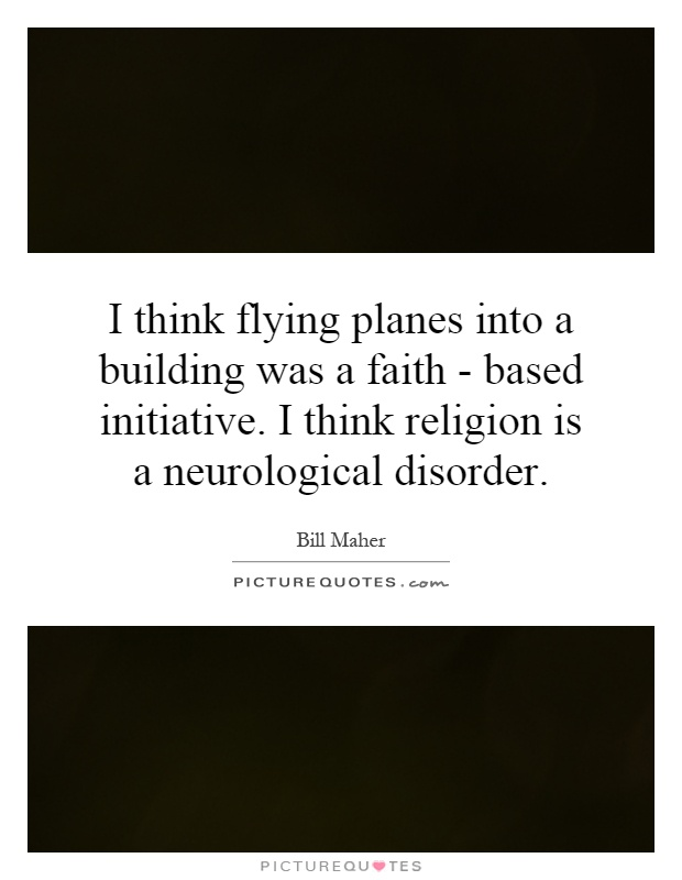 I think flying planes into a building was a faith - based initiative. I think religion is a neurological disorder Picture Quote #1