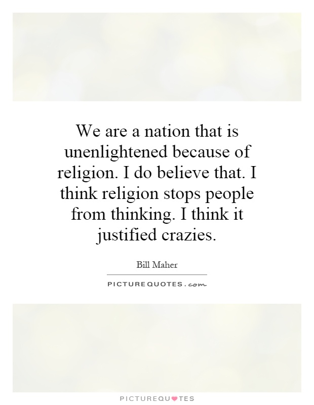 We are a nation that is unenlightened because of religion. I do believe that. I think religion stops people from thinking. I think it justified crazies Picture Quote #1
