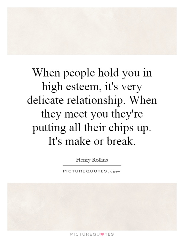 When people hold you in high esteem, it's very delicate relationship. When they meet you they're putting all their chips up. It's make or break Picture Quote #1