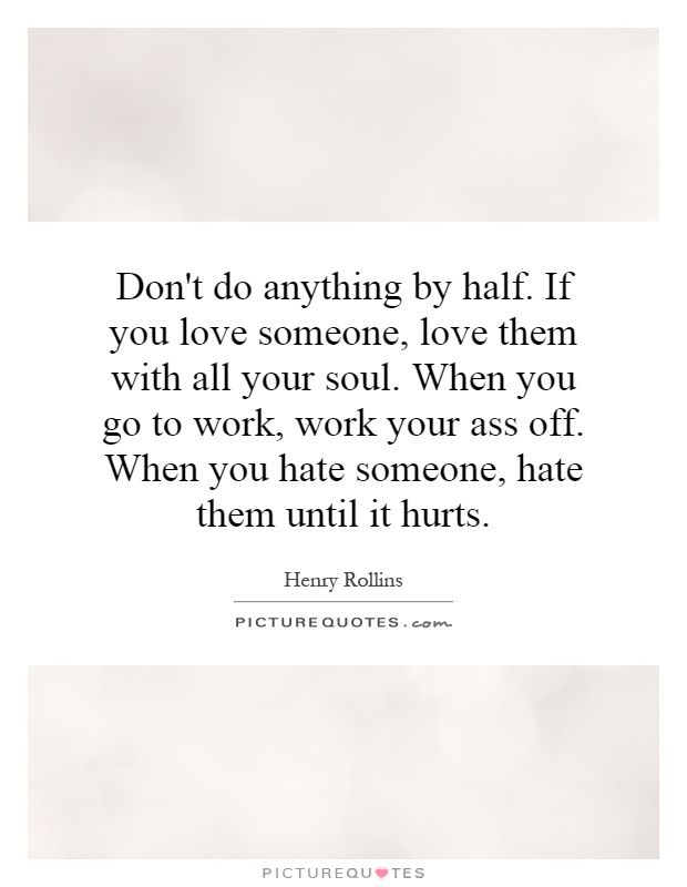 Don't do anything by half. If you love someone, love them with all your soul. When you go to work, work your ass off. When you hate someone, hate them until it hurts Picture Quote #1