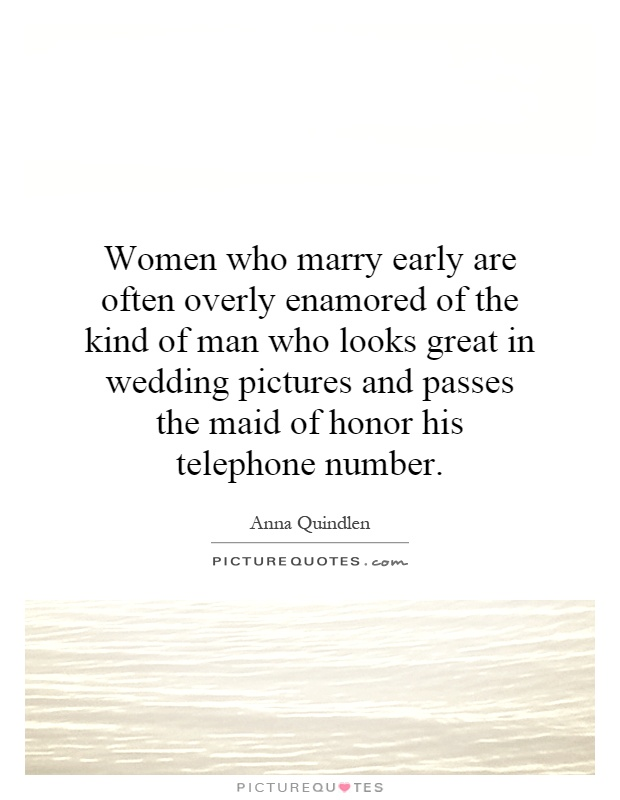 Women who marry early are often overly enamored of the kind of man who looks great in wedding pictures and passes the maid of honor his telephone number Picture Quote #1