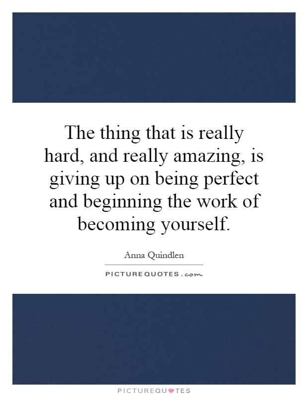 The thing that is really hard, and really amazing, is giving up on being perfect and beginning the work of becoming yourself Picture Quote #1