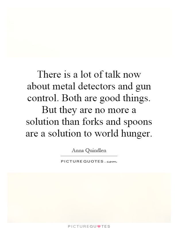 There is a lot of talk now about metal detectors and gun control. Both are good things. But they are no more a solution than forks and spoons are a solution to world hunger Picture Quote #1