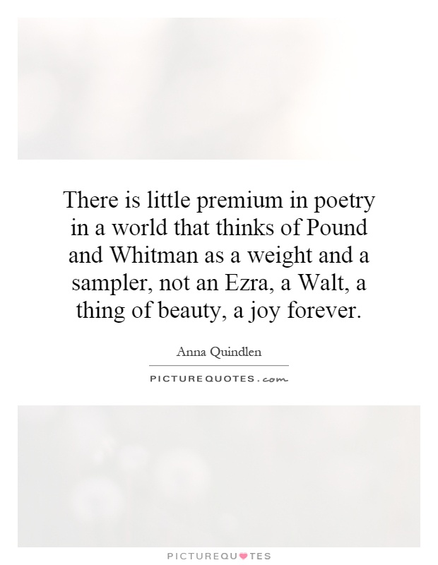 There is little premium in poetry in a world that thinks of Pound and Whitman as a weight and a sampler, not an Ezra, a Walt, a thing of beauty, a joy forever Picture Quote #1