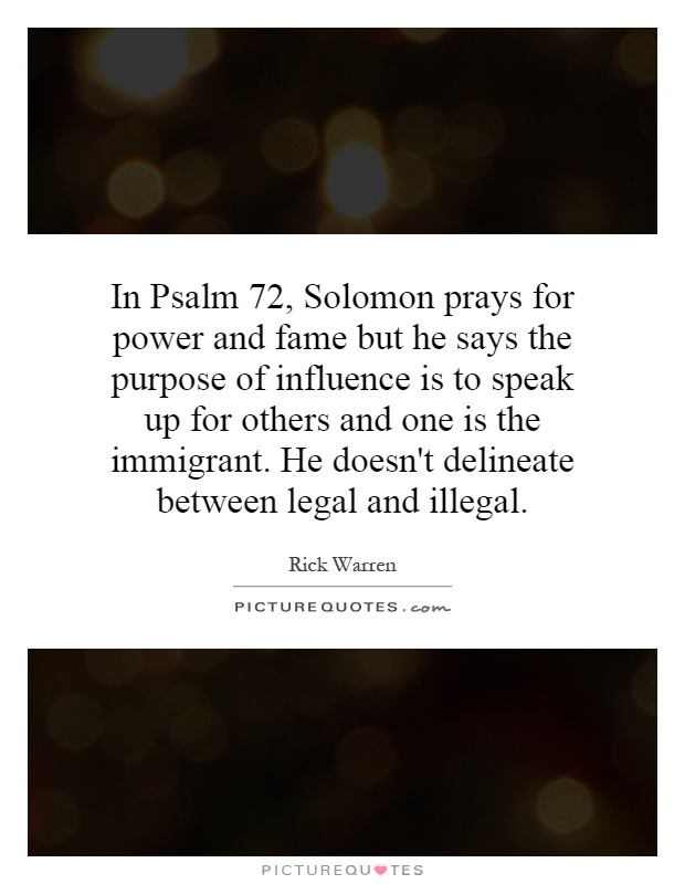 In Psalm 72, Solomon prays for power and fame but he says the purpose of influence is to speak up for others and one is the immigrant. He doesn't delineate between legal and illegal Picture Quote #1