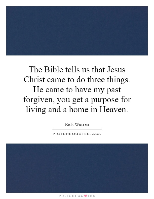 The Bible tells us that Jesus Christ came to do three things. He came to have my past forgiven, you get a purpose for living and a home in Heaven Picture Quote #1