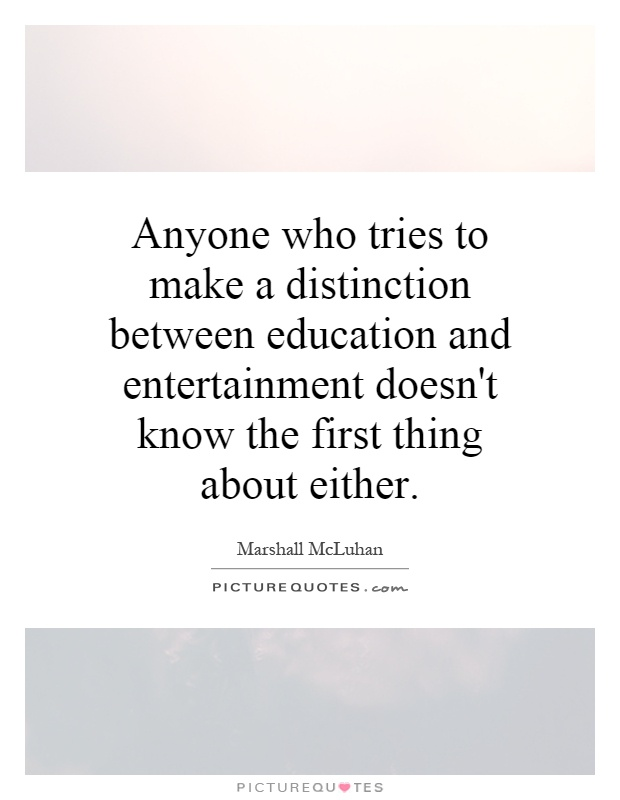 Anyone who tries to make a distinction between education and entertainment doesn't know the first thing about either Picture Quote #1