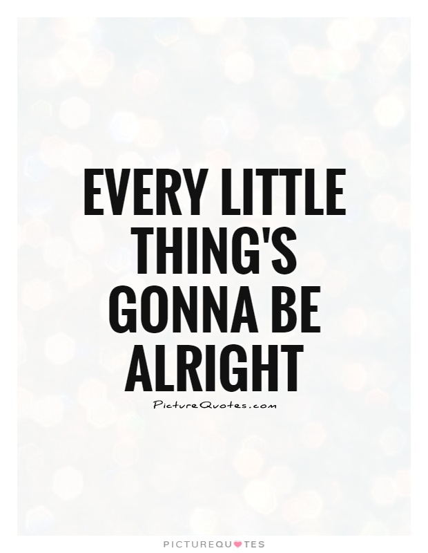 Every little thing's gonna be alright Picture Quote #1