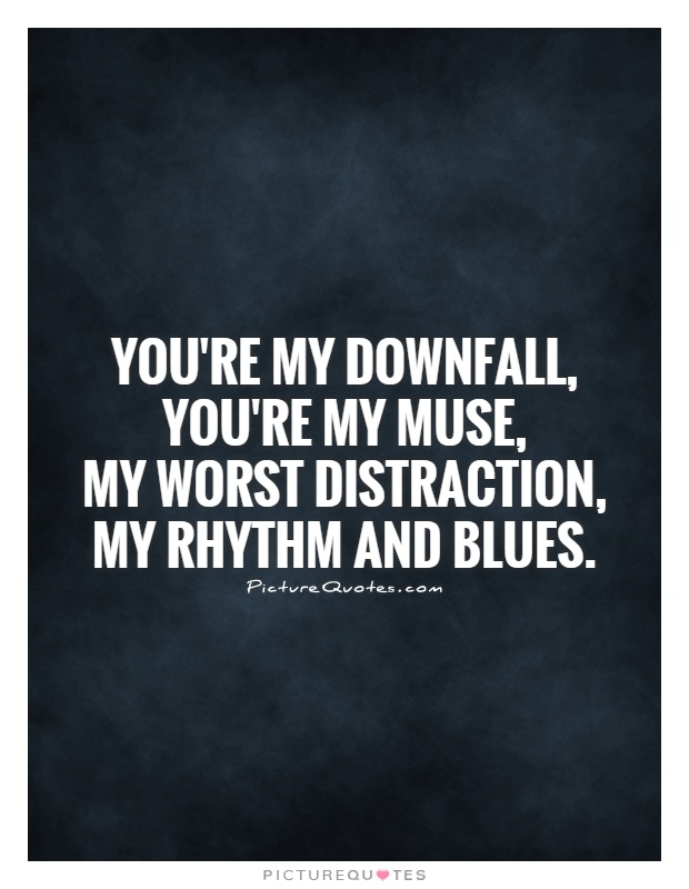 You're my downfall,  you're my muse,  my worst distraction,  my rhythm and blues Picture Quote #1