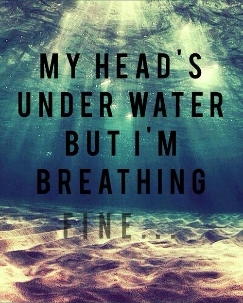 My head's under water but I'm breathing fine Picture Quote #1
