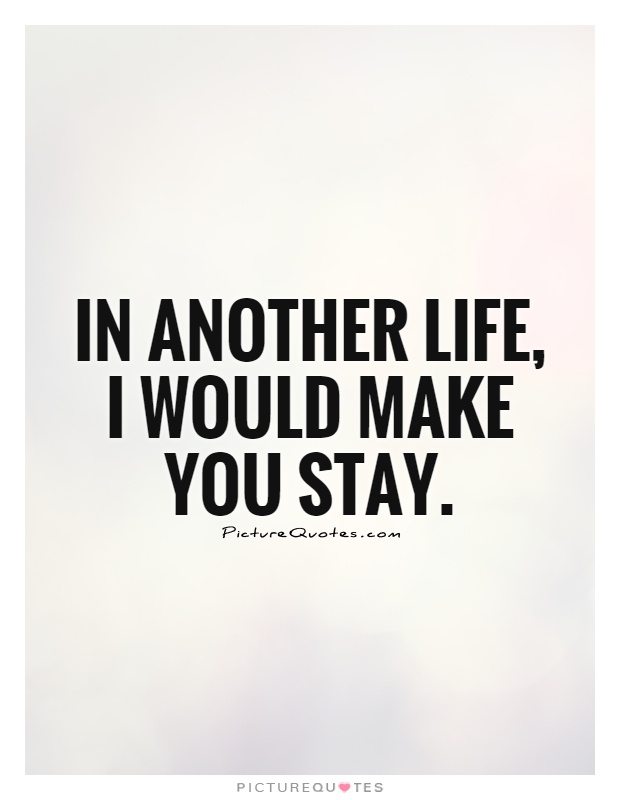 In another life, I would make you stay Picture Quote #1