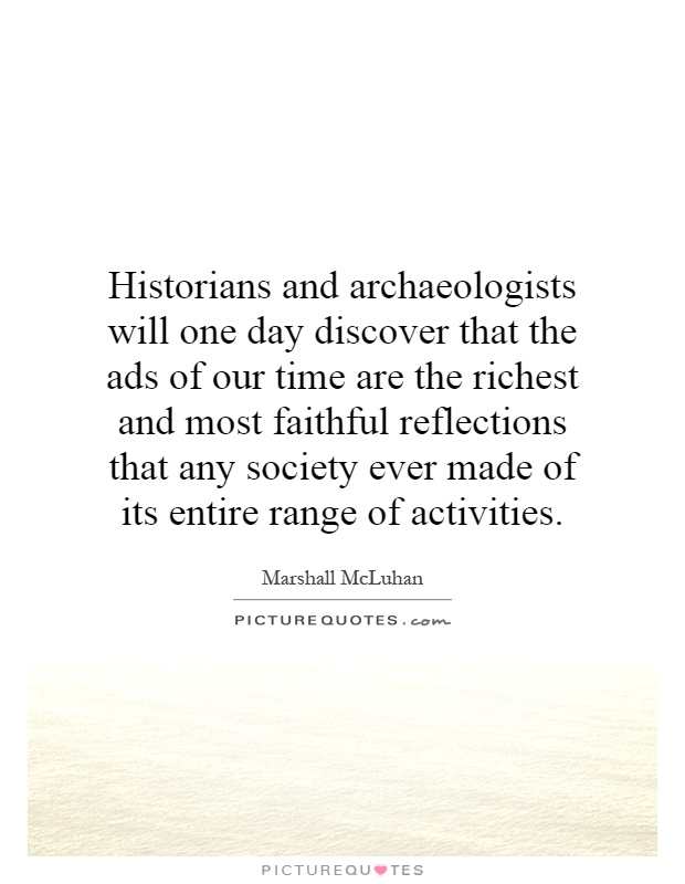 Historians and archaeologists will one day discover that the ads of our time are the richest and most faithful reflections that any society ever made of its entire range of activities Picture Quote #1