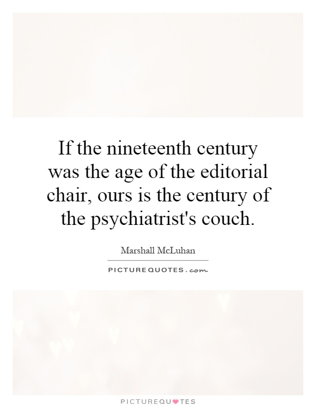 If the nineteenth century was the age of the editorial chair, ours is the century of the psychiatrist's couch Picture Quote #1