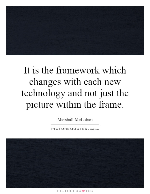 It is the framework which changes with each new technology and not just the picture within the frame Picture Quote #1